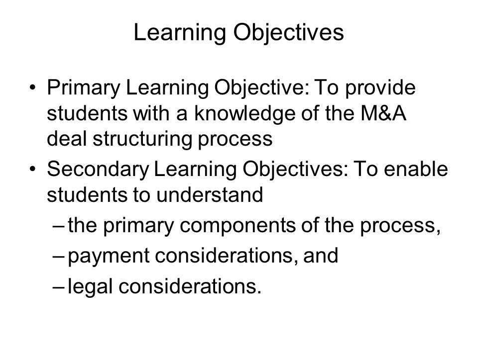 Learning Objectives Primary Learning Objective: To provide students with a knowledge of the M&A deal structuring process.