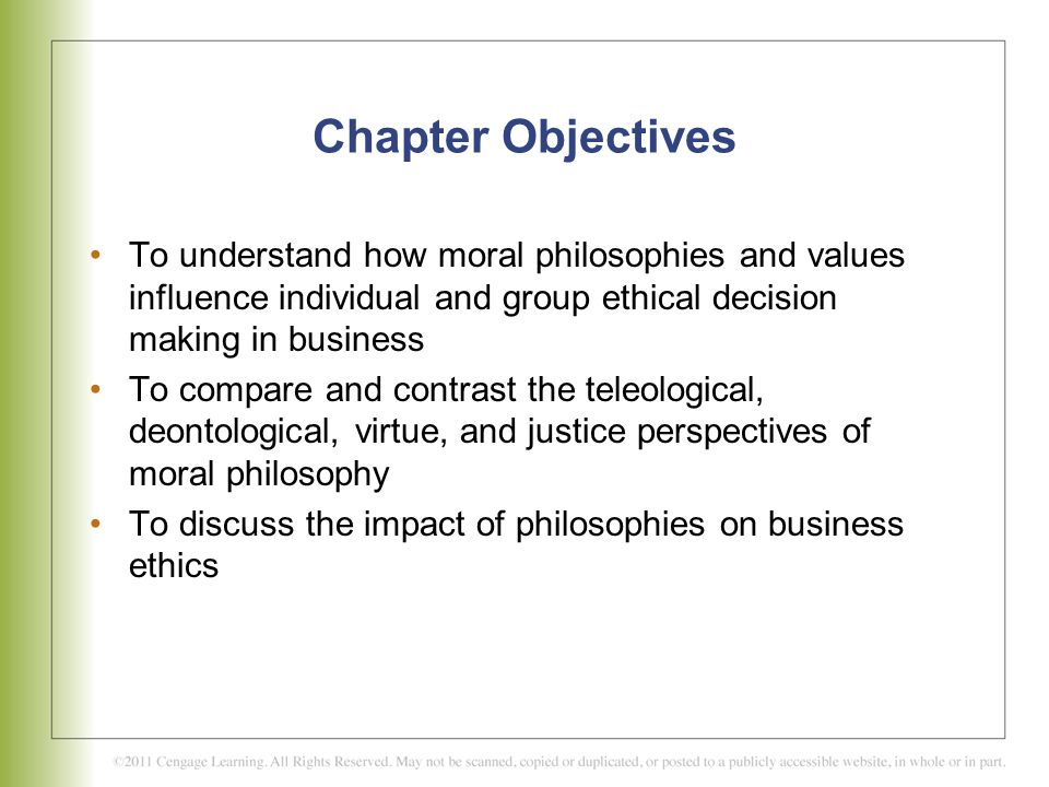 Chapter Objectives To understand how moral philosophies and values influence individual and group ethical decision making in business.