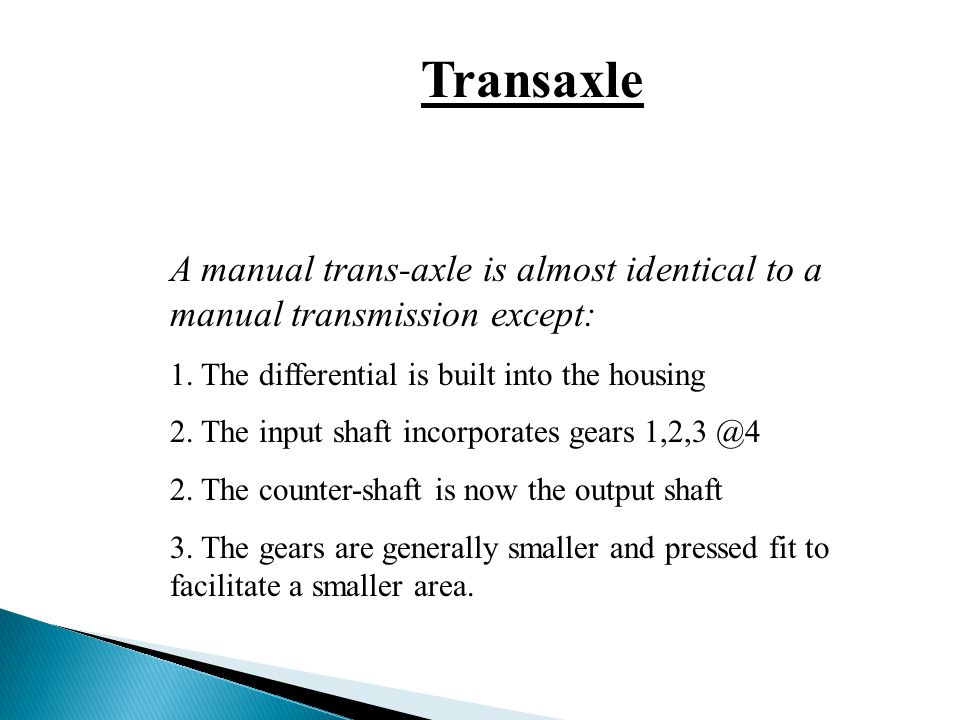 Transaxle A manual trans-axle is almost identical to a manual transmission except: 1. The differential is built into the housing.