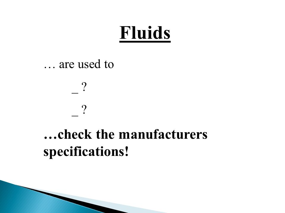 Fluids … are used to _ …check the manufacturers specifications!