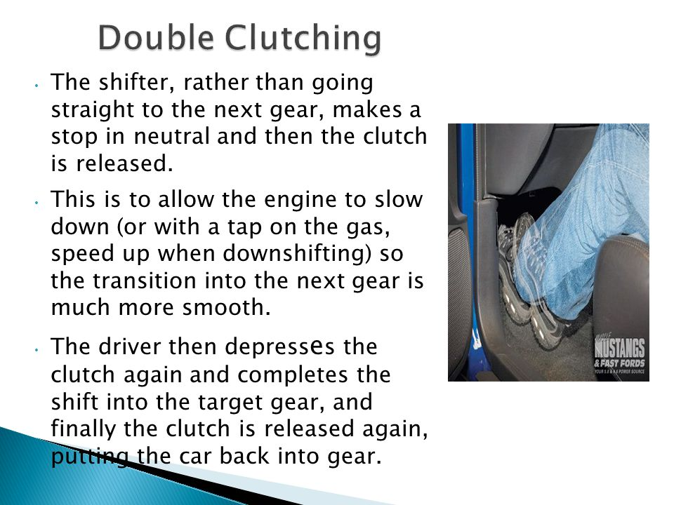 Double Clutching The shifter, rather than going straight to the next gear, makes a stop in neutral and then the clutch is released.