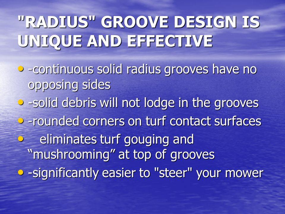 RADIUS GROOVE DESIGN IS UNIQUE AND EFFECTIVE