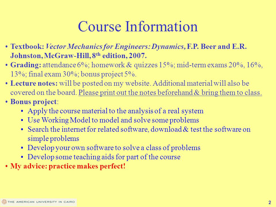 Course Information Textbook: Vector Mechanics for Engineers: Dynamics, F.P. Beer and E.R. Johnston, McGraw-Hill, 8th edition, 2007.
