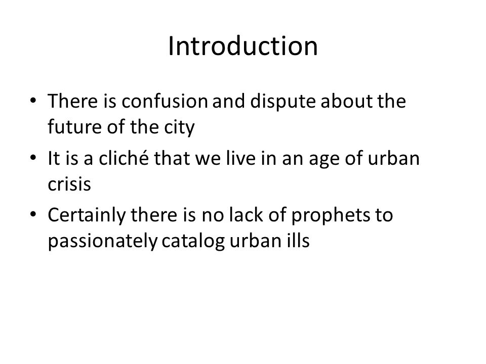 Introduction There is confusion and dispute about the future of the city. It is a cliché that we live in an age of urban crisis.