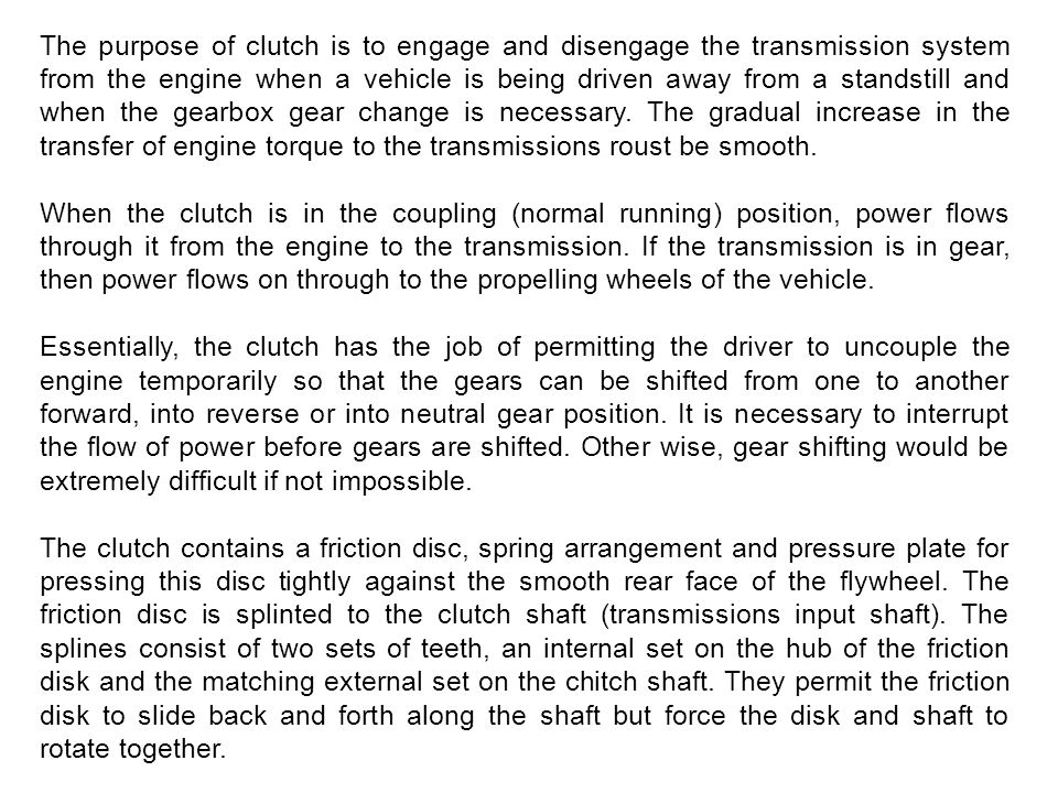 The purpose of clutch is to engage and disengage the transmission system from the engine when a vehicle is being driven away from a standstill and when the gearbox gear change is necessary. The gradual increase in the transfer of engine torque to the transmissions roust be smooth.