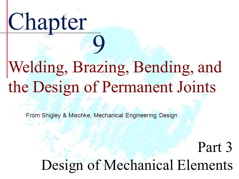 Chapter 9. Welding, Brazing, Bending, and the Design of Permanent Joints. From Shigley & Mischke, Mechanical Engineering Design.