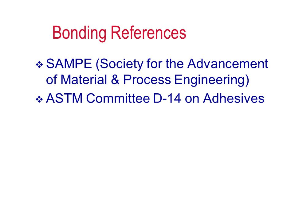 Bonding References SAMPE (Society for the Advancement of Material & Process Engineering) ASTM Committee D-14 on Adhesives.