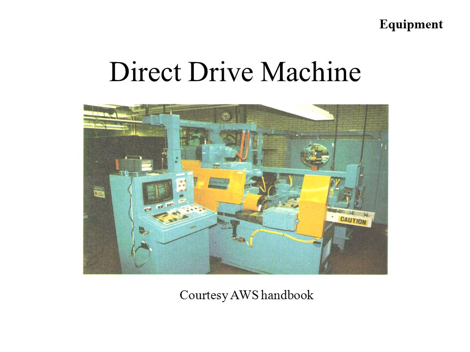 Equipment Direct Drive Machine Courtesy AWS handbook