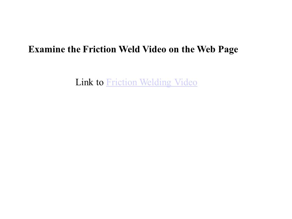 Examine the Friction Weld Video on the Web Page