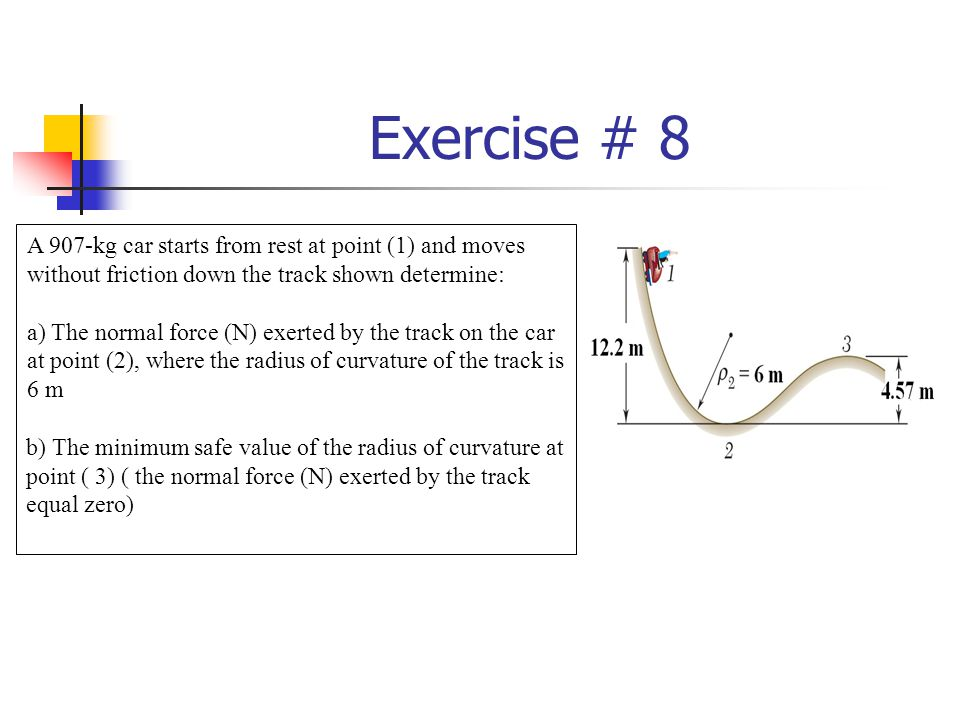 Exercise # 8 A 907-kg car starts from rest at point (1) and moves without friction down the track shown determine: