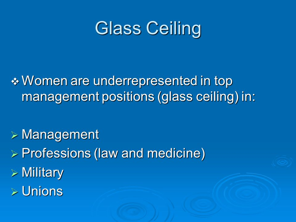 Glass Ceiling Women are underrepresented in top management positions (glass ceiling) in: Management.