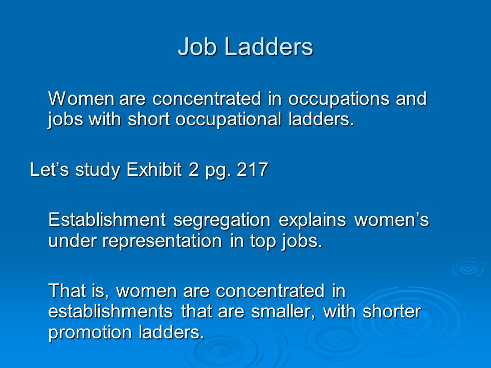 Job Ladders Women are concentrated in occupations and jobs with short occupational ladders. Let's study Exhibit 2 pg. 217.