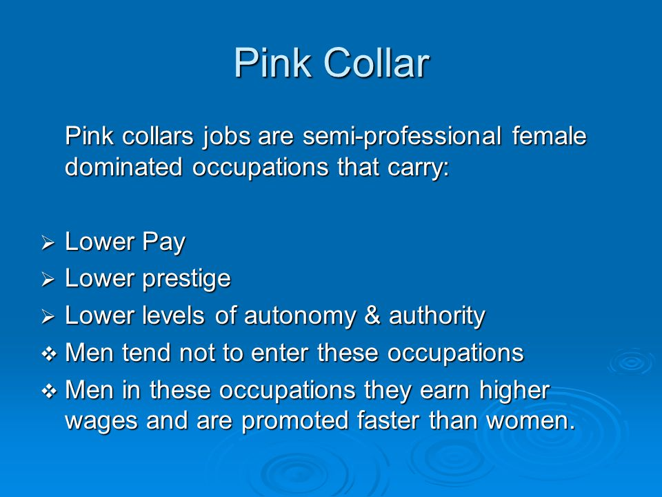 Pink Collar Pink collars jobs are semi-professional female dominated occupations that carry: Lower Pay.