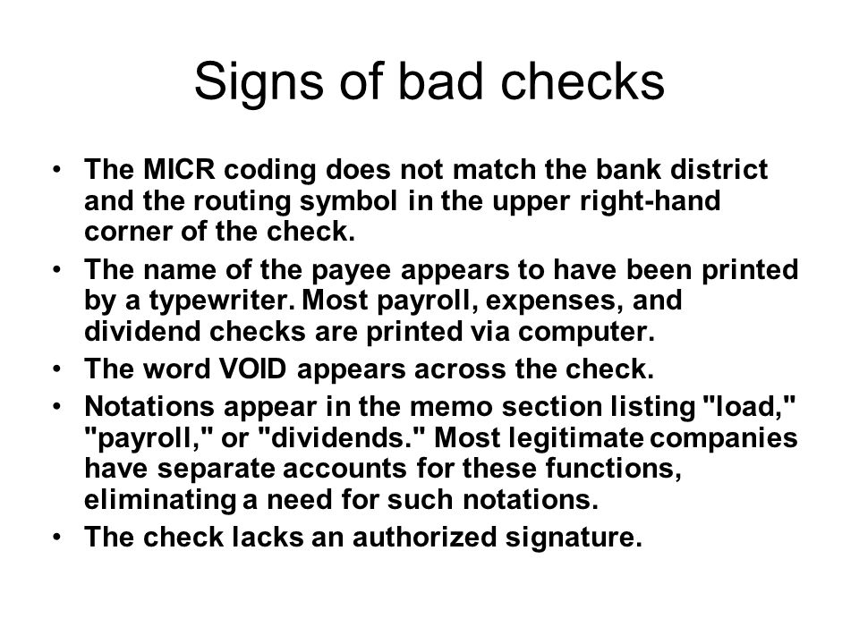 Signs of bad checks The MICR coding does not match the bank district and the routing symbol in the upper right-hand corner of the check.