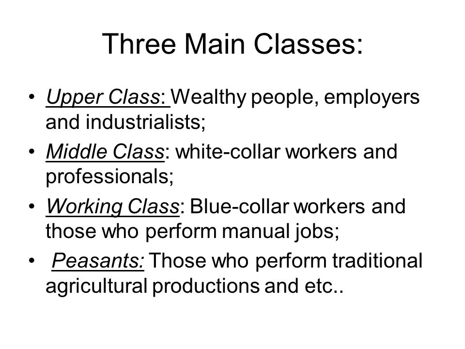 Three Main Classes: Upper Class: Wealthy people, employers and industrialists; Middle Class: white-collar workers and professionals;