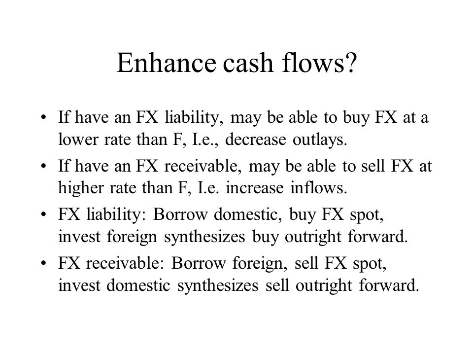 Enhance cash flows If have an FX liability, may be able to buy FX at a lower rate than F, I.e., decrease outlays.