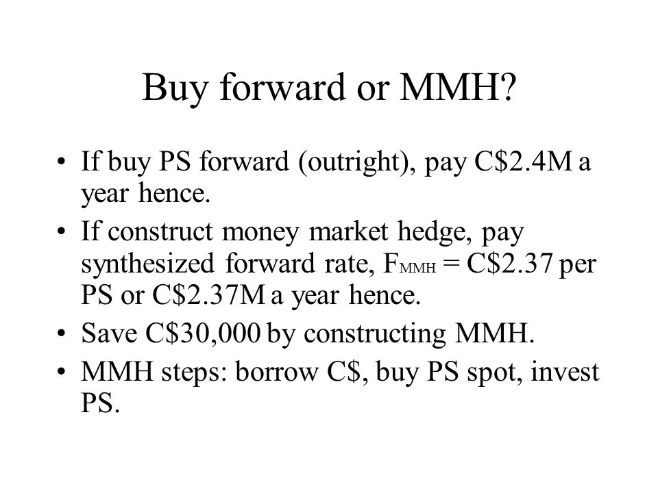 Buy forward or MMH If buy PS forward (outright), pay C$2.4M a year hence.