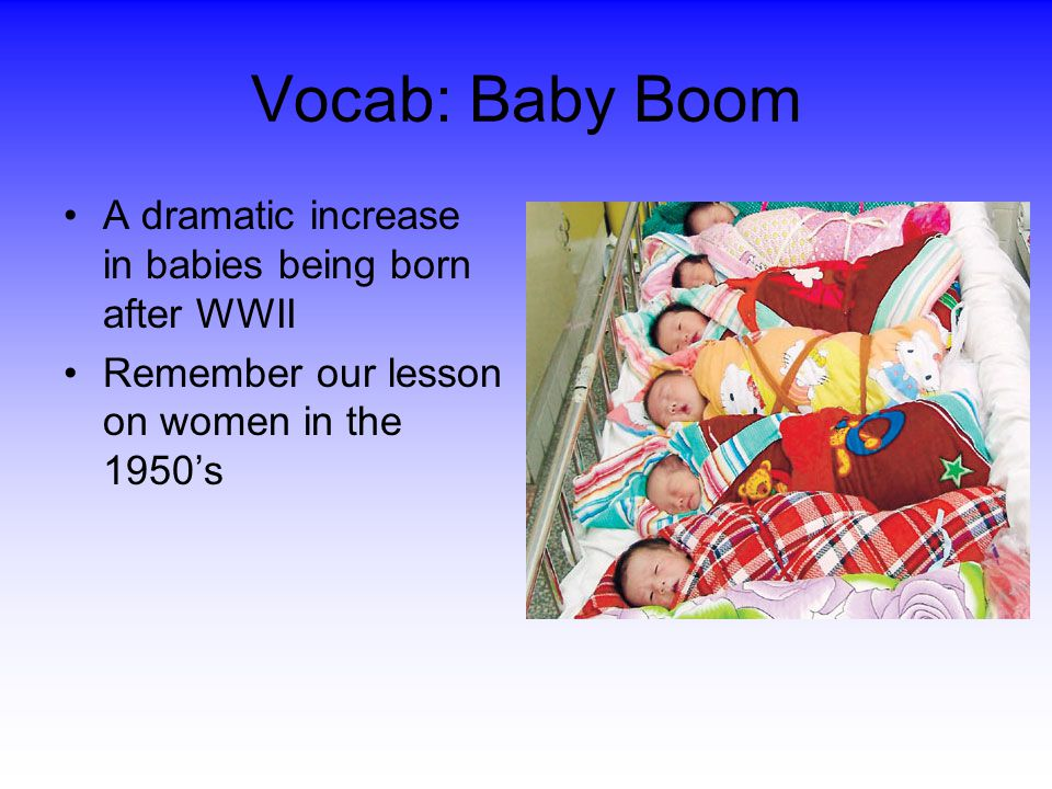 Vocab: Baby Boom A dramatic increase in babies being born after WWII
