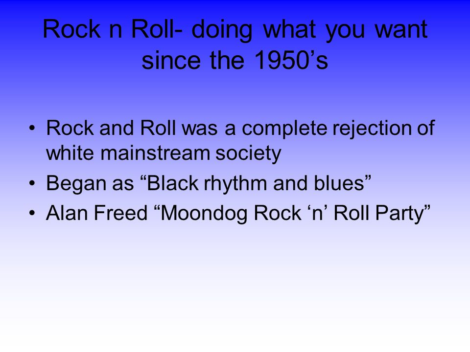 Rock n Roll- doing what you want since the 1950's