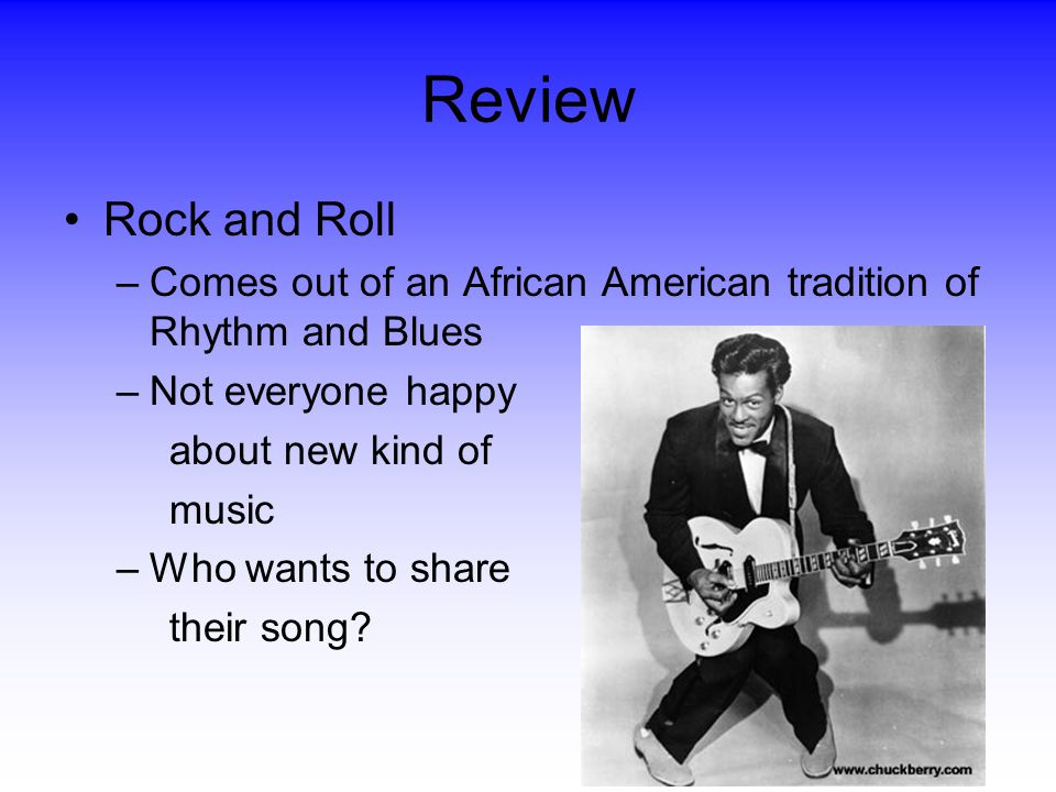 Review Rock and Roll. Comes out of an African American tradition of Rhythm and Blues. Not everyone happy.