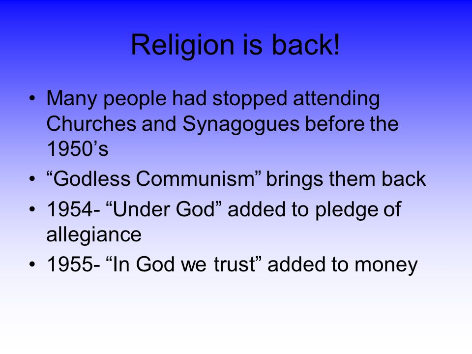 Religion is back! Many people had stopped attending Churches and Synagogues before the 1950's. Godless Communism brings them back.
