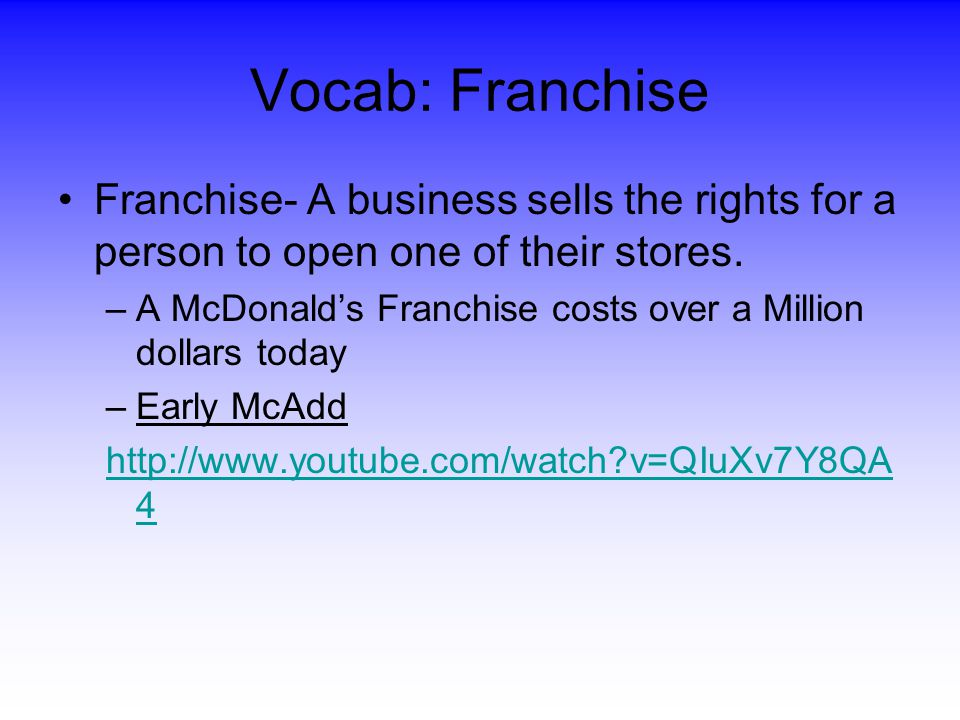 Vocab: Franchise Franchise- A business sells the rights for a person to open one of their stores.