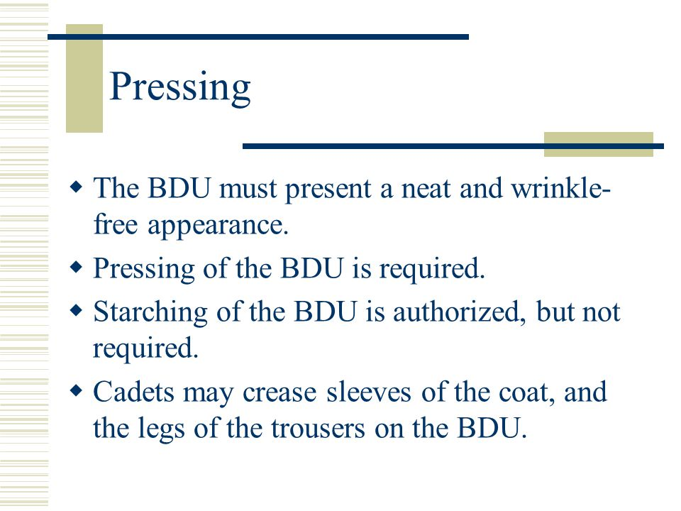 Pressing The BDU must present a neat and wrinkle-free appearance.