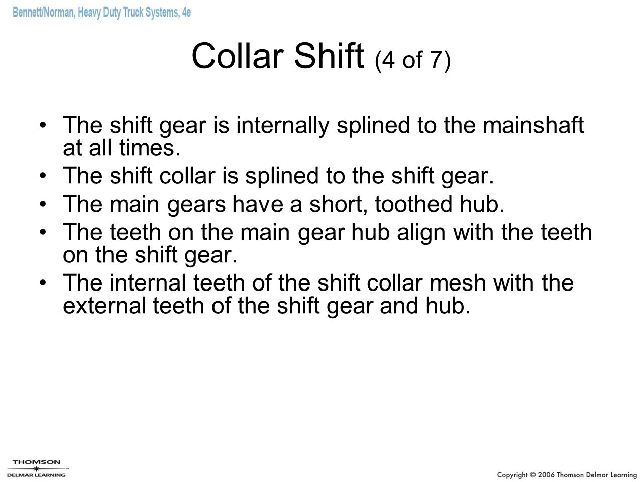 Collar Shift (4 of 7) The shift gear is internally splined to the mainshaft at all times. The shift collar is splined to the shift gear.