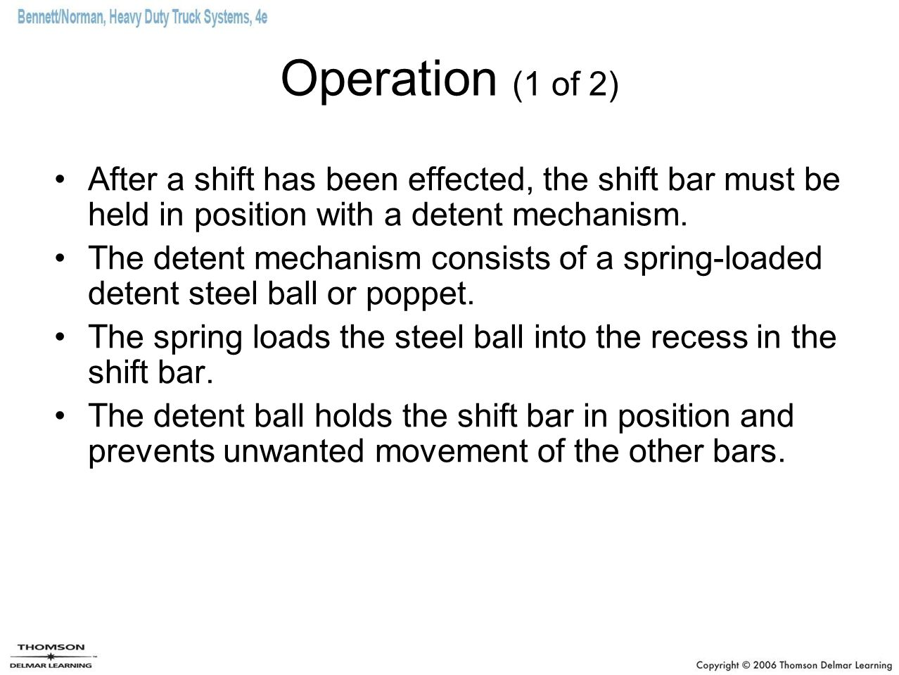 Operation (1 of 2) After a shift has been effected, the shift bar must be held in position with a detent mechanism.