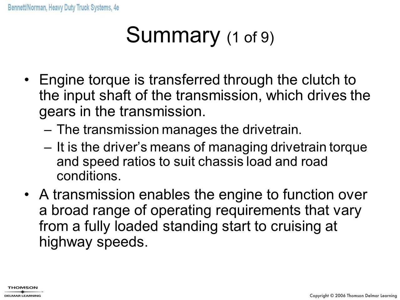 Summary (1 of 9) Engine torque is transferred through the clutch to the input shaft of the transmission, which drives the gears in the transmission.