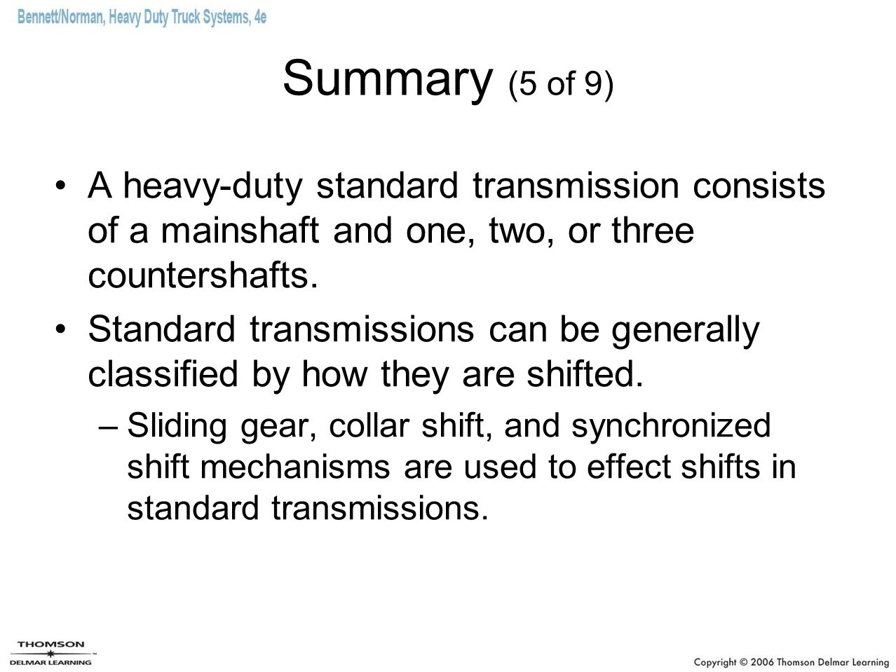 Summary (5 of 9) A heavy-duty standard transmission consists of a mainshaft and one, two, or three countershafts.