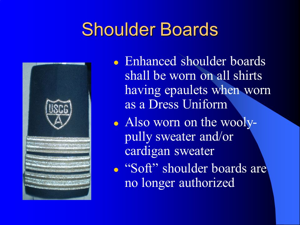 Shoulder Boards Enhanced shoulder boards shall be worn on all shirts having epaulets when worn as a Dress Uniform.