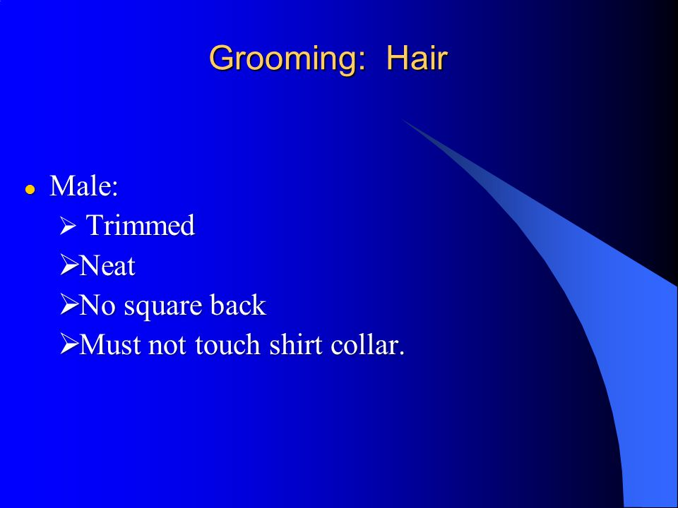 Grooming: Hair Male: Neat No square back Must not touch shirt collar.