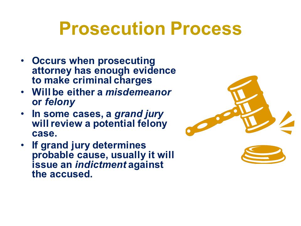 Prosecution Process Occurs when prosecuting attorney has enough evidence to make criminal charges. Will be either a misdemeanor or felony.