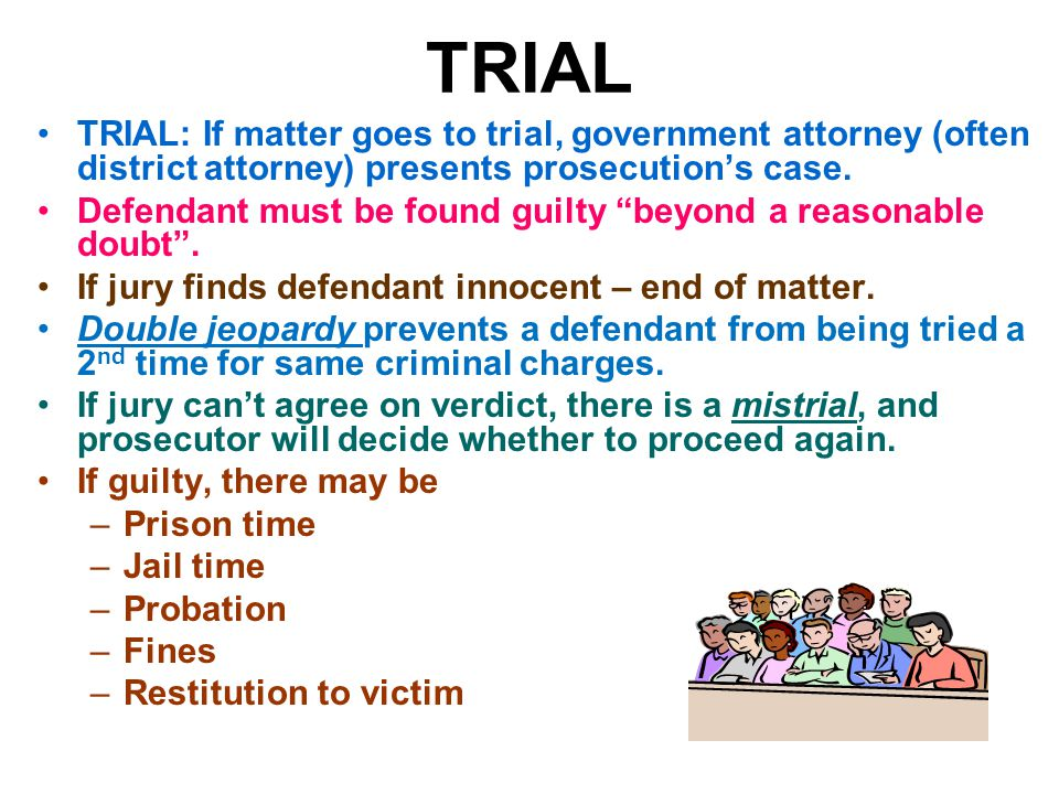 TRIAL TRIAL: If matter goes to trial, government attorney (often district attorney) presents prosecution's case.