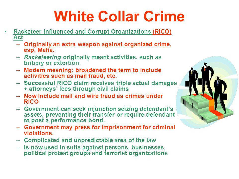 White Collar Crime Racketeer Influenced and Corrupt Organizations (RICO) Act. Originally an extra weapon against organized crime, esp. Mafia.