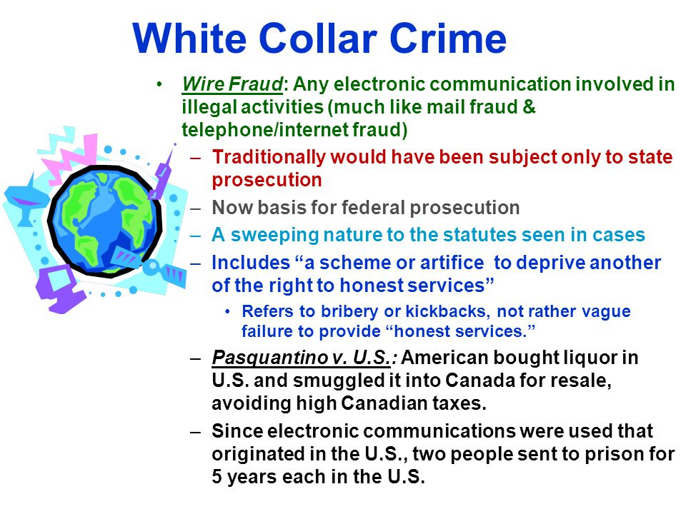 White Collar Crime Wire Fraud: Any electronic communication involved in illegal activities (much like mail fraud & telephone/internet fraud)