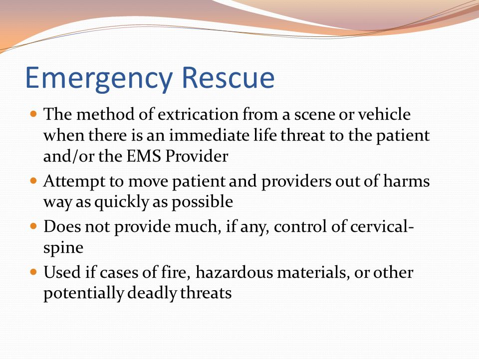 Emergency Rescue The method of extrication from a scene or vehicle when there is an immediate life threat to the patient and/or the EMS Provider.