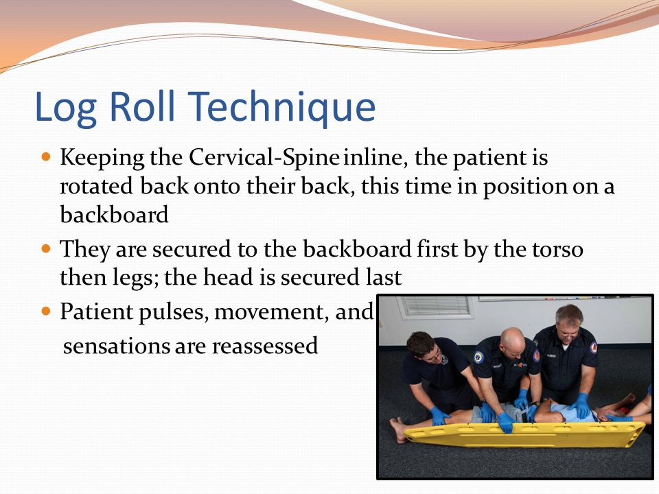 Log Roll Technique Keeping the Cervical-Spine inline, the patient is rotated back onto their back, this time in position on a backboard.
