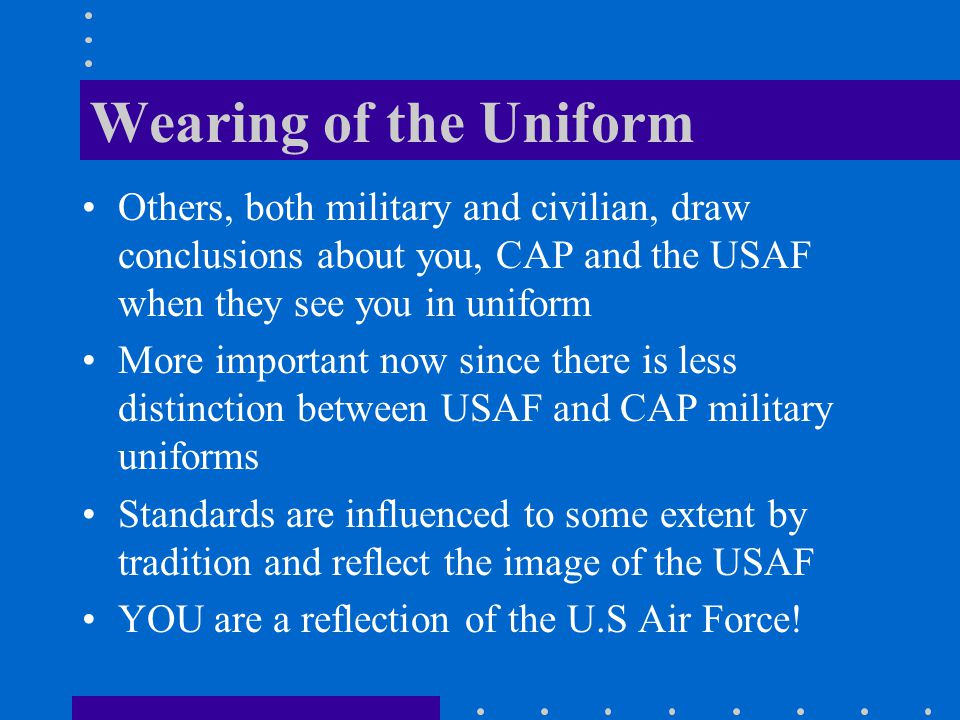 Wearing of the Uniform Others, both military and civilian, draw conclusions about you, CAP and the USAF when they see you in uniform.