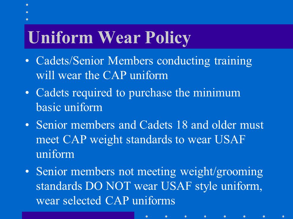 Uniform Wear Policy Cadets/Senior Members conducting training will wear the CAP uniform. Cadets required to purchase the minimum basic uniform.