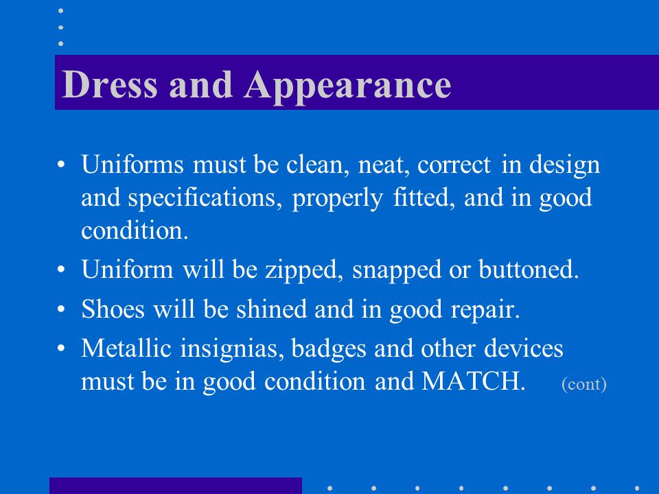 Dress and Appearance Uniforms must be clean, neat, correct in design and specifications, properly fitted, and in good condition.