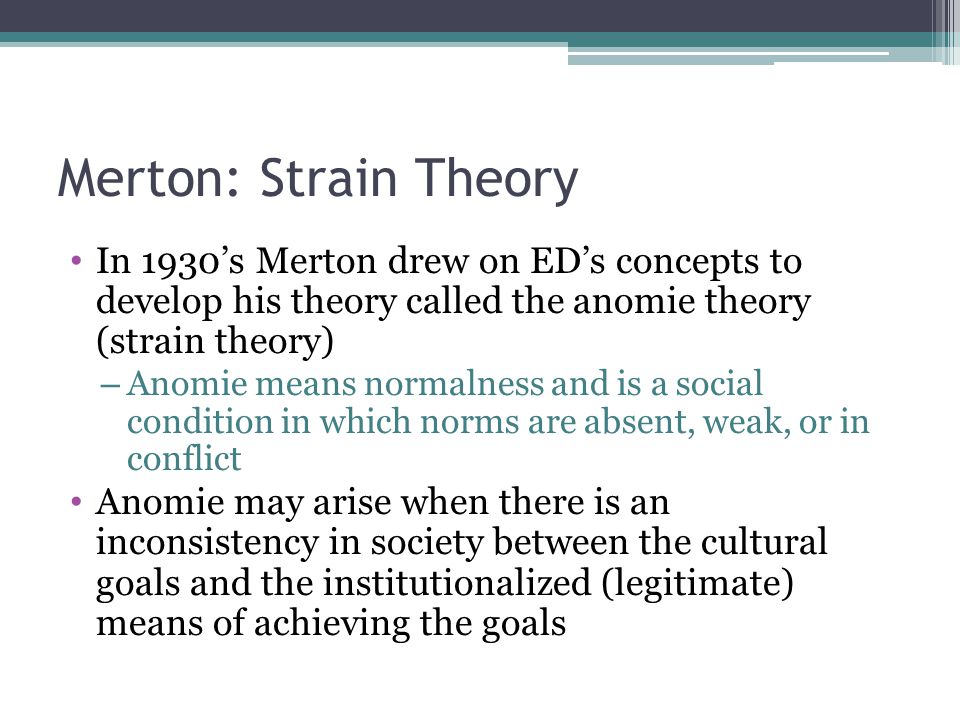 Merton: Strain Theory In 1930's Merton drew on ED's concepts to develop his theory called the anomie theory (strain theory)