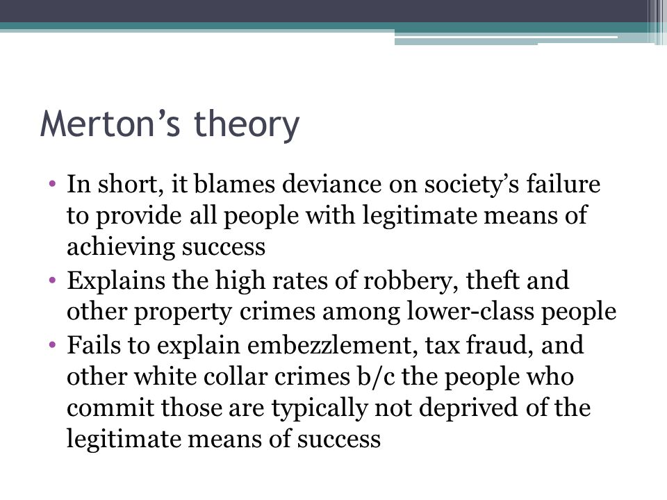 Merton's theory In short, it blames deviance on society's failure to provide all people with legitimate means of achieving success.