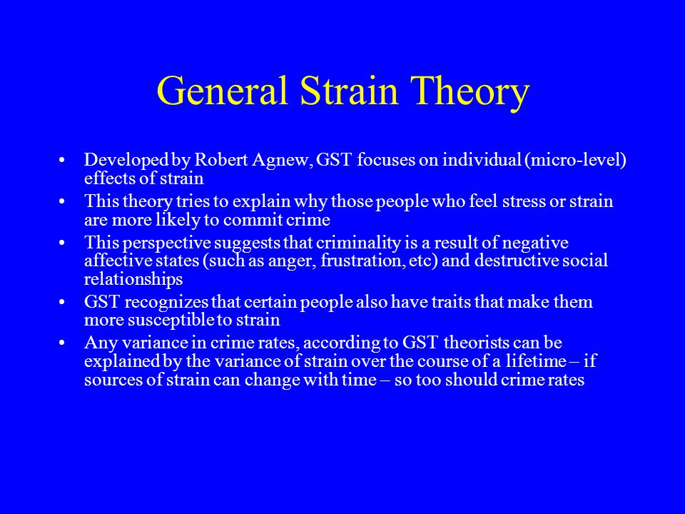 General Strain Theory Developed by Robert Agnew, GST focuses on individual (micro-level) effects of strain.