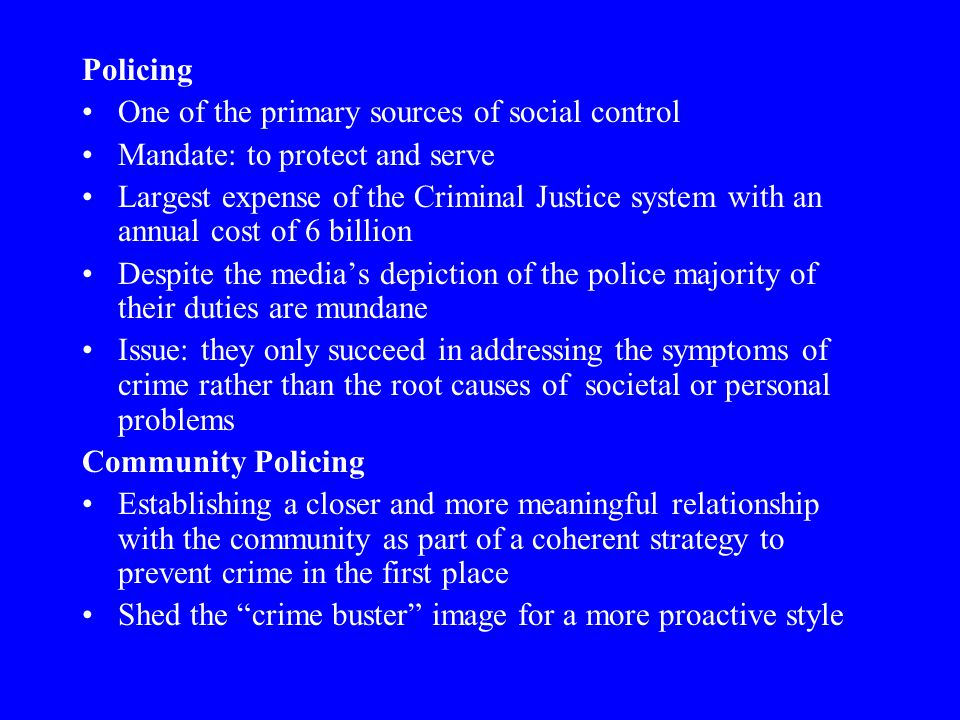 Policing One of the primary sources of social control. Mandate: to protect and serve.