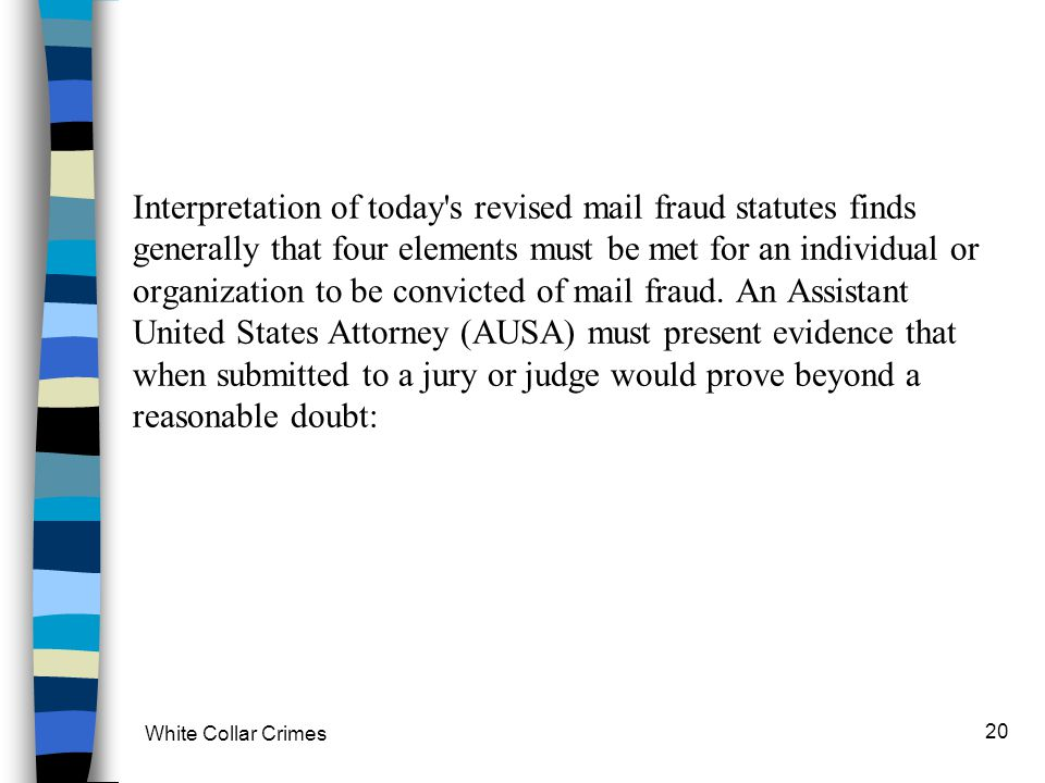 Interpretation of today s revised mail fraud statutes finds generally that four elements must be met for an individual or organization to be convicted of mail fraud. An Assistant United States Attorney (AUSA) must present evidence that when submitted to a jury or judge would prove beyond a reasonable doubt: