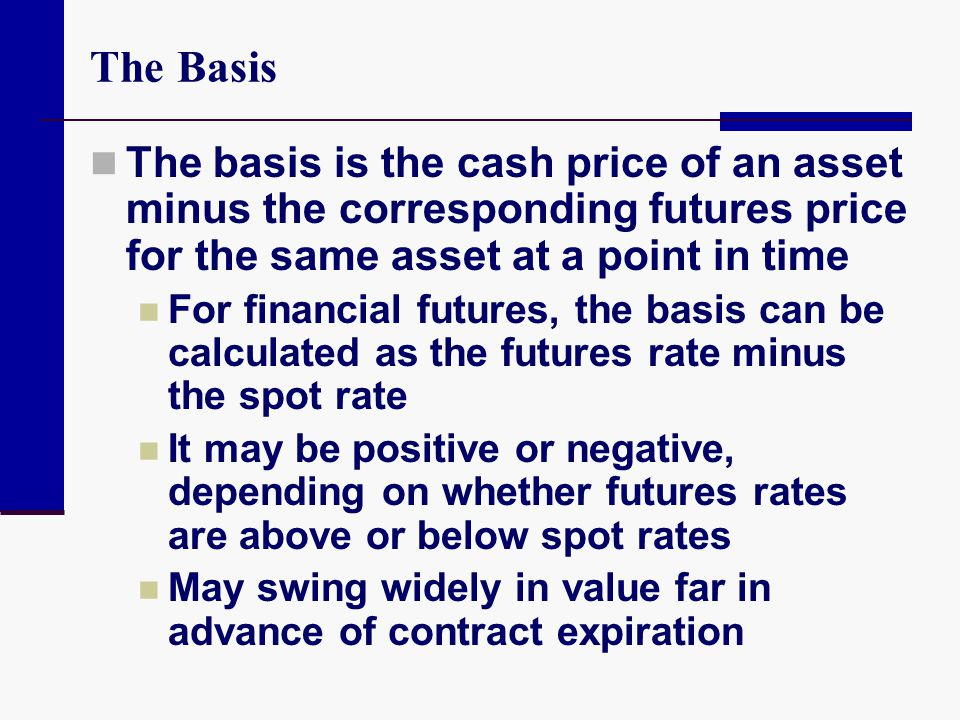 The Basis The basis is the cash price of an asset minus the corresponding futures price for the same asset at a point in time.