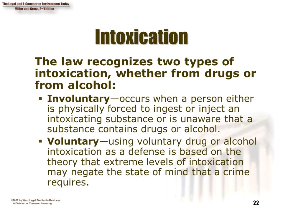 Intoxication The law recognizes two types of intoxication, whether from drugs or from alcohol: