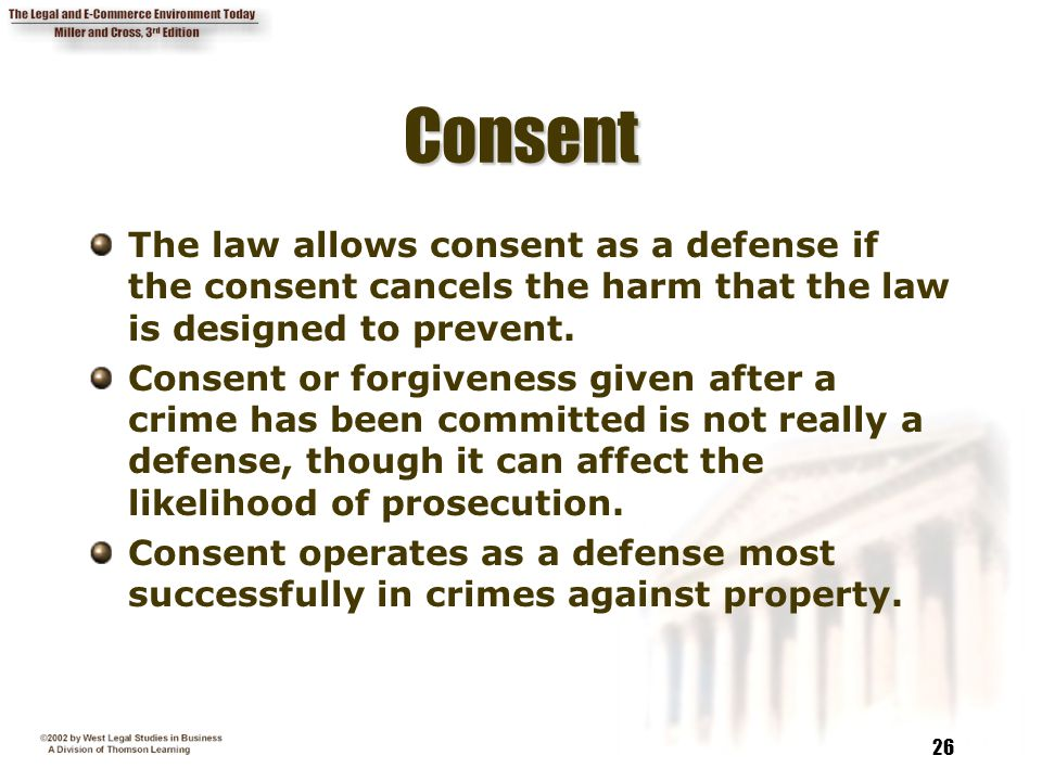 Consent The law allows consent as a defense if the consent cancels the harm that the law is designed to prevent.
